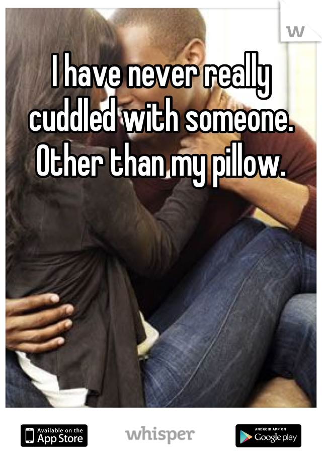 I have never really cuddled with someone. Other than my pillow.