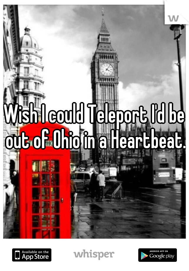 Wish I could Teleport I'd be out of Ohio in a Heartbeat.
