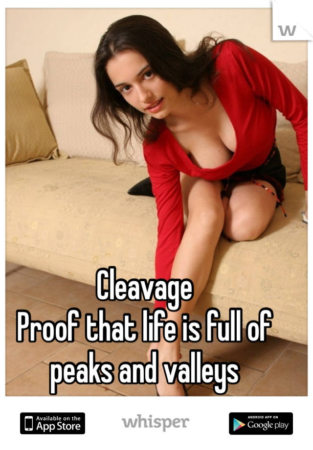 Cleavage Proof that life is full of peaks and valleys