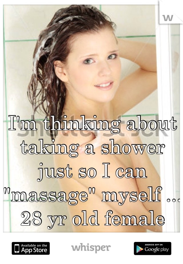 """I'm thinking about taking a shower just so I can """"massage"""" myself ... 28 yr old female"""