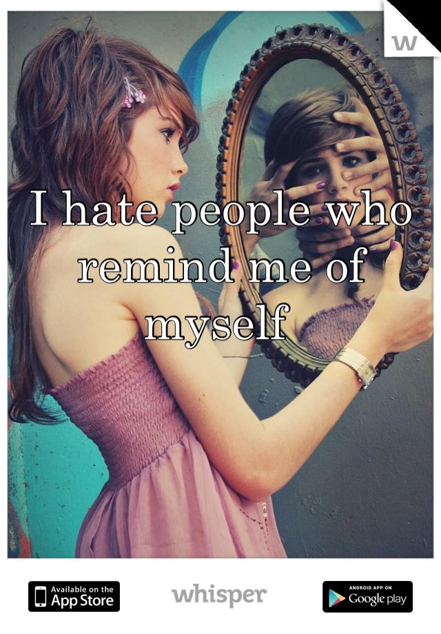 I hate people who remind me of myself