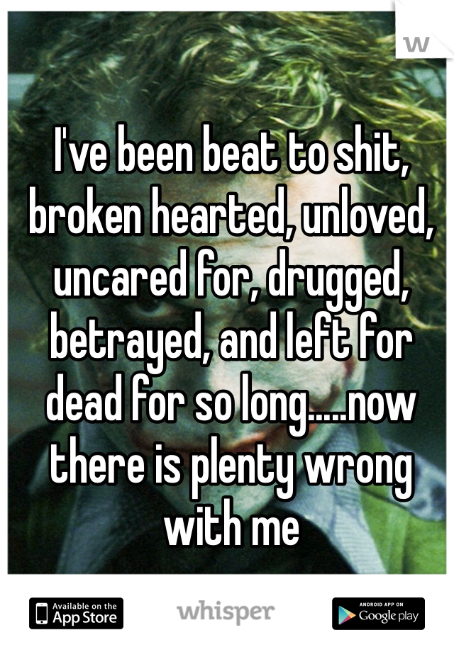 I've been beat to shit, broken hearted, unloved, uncared for, drugged, betrayed, and left for dead for so long.....now there is plenty wrong with me