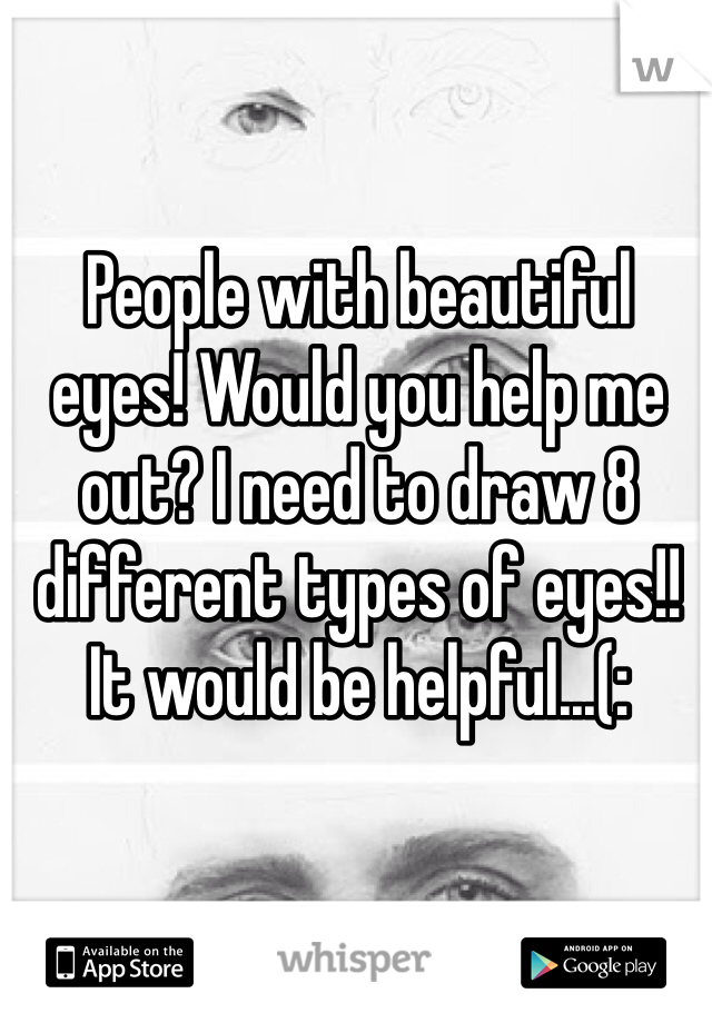 People with beautiful eyes! Would you help me out? I need to draw 8 different types of eyes!! It would be helpful...(: