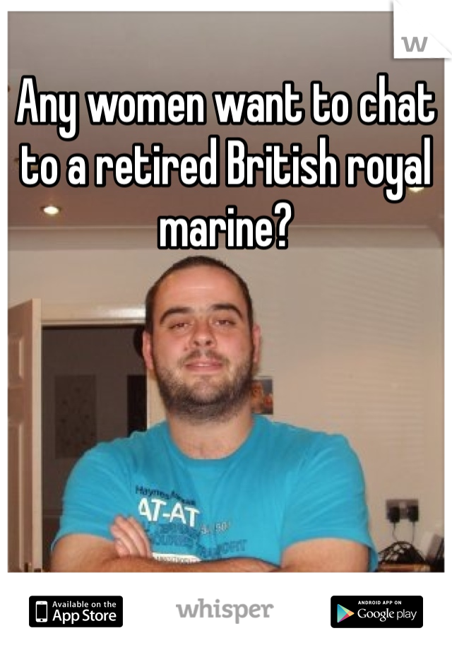Any women want to chat to a retired British royal marine?