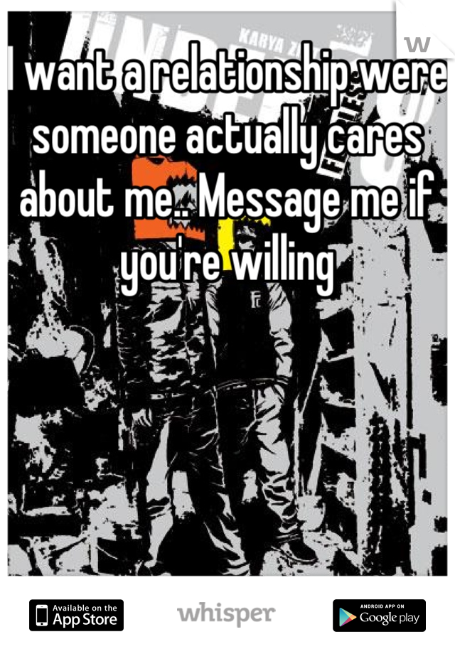 I want a relationship were someone actually cares about me.. Message me if you're willing