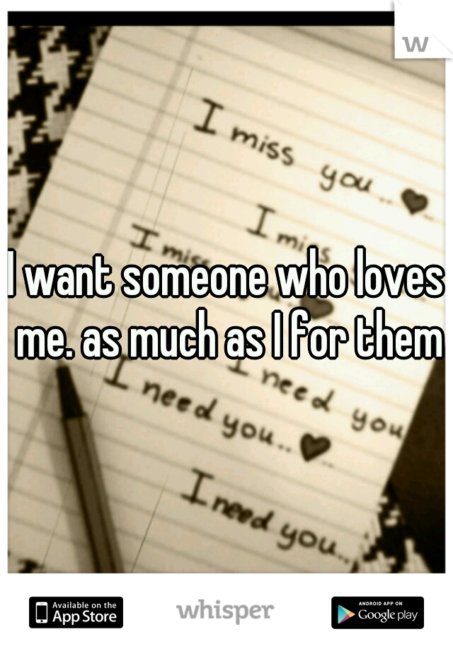 I want someone who loves me. as much as I for them