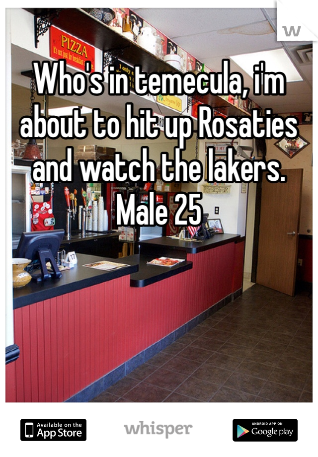 Who's in temecula, i'm about to hit up Rosaties and watch the lakers. Male 25