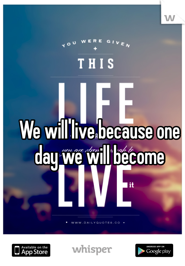 We will live because one day we will become