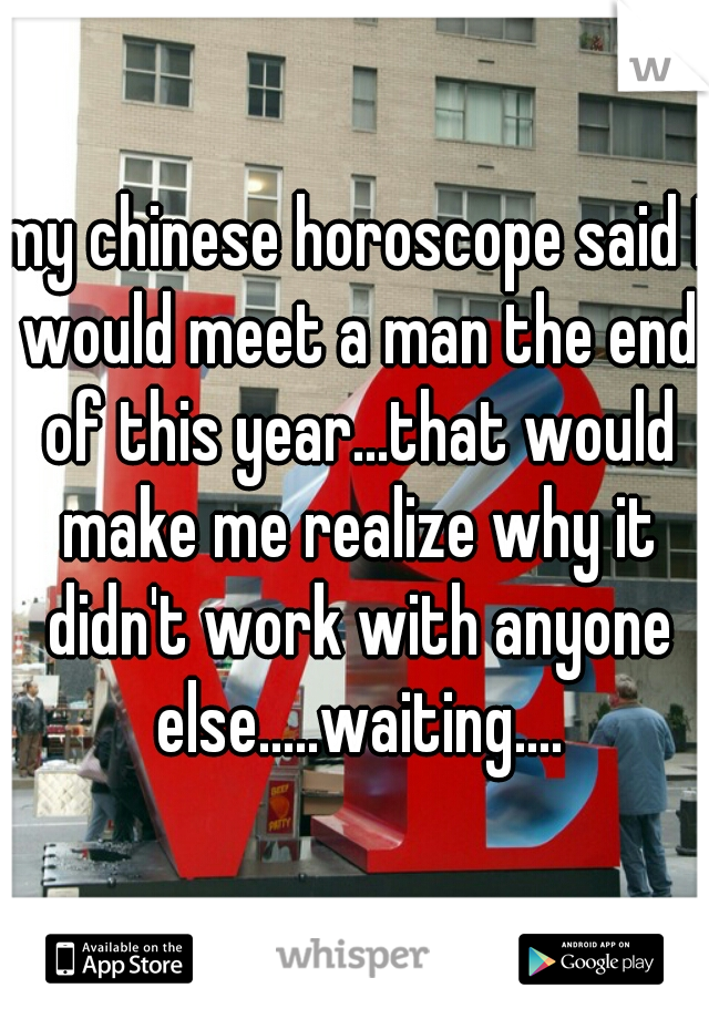 my chinese horoscope said I would meet a man the end of this year...that would make me realize why it didn't work with anyone else.....waiting....