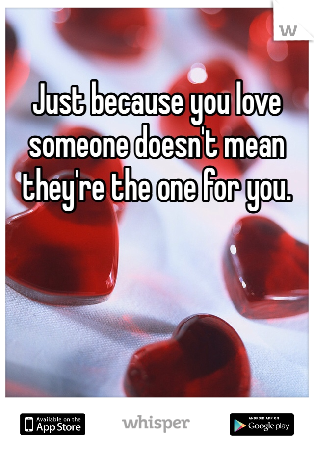Just because you love someone doesn't mean they're the one for you.