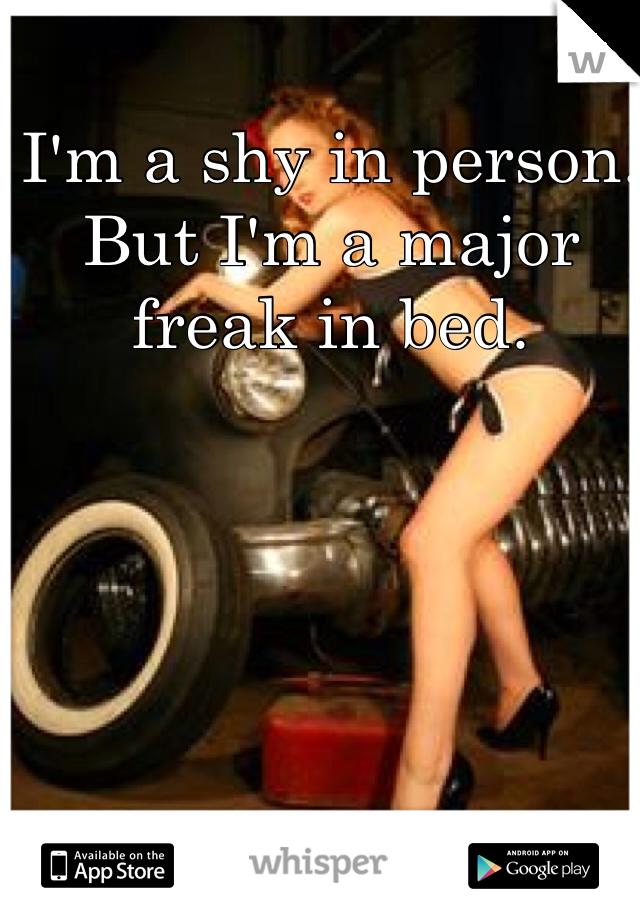 I'm a shy in person. But I'm a major freak in bed.