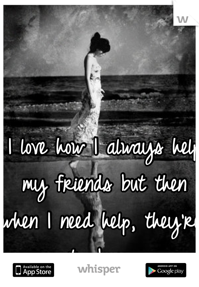 I love how I always help my friends but then when I need help, they're too busy.