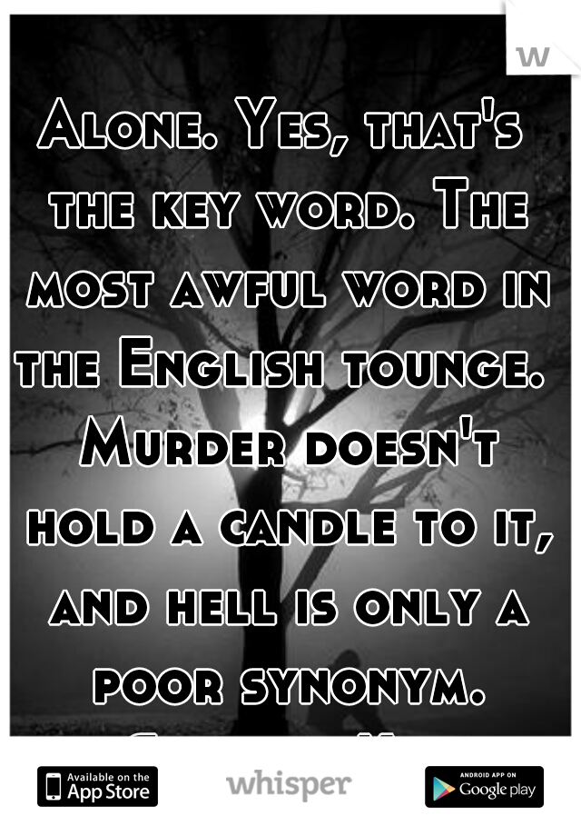 Alone. Yes, that's the key word. The most awful word in the English tounge.  Murder doesn't hold a candle to it, and hell is only a poor synonym. -Stephen King