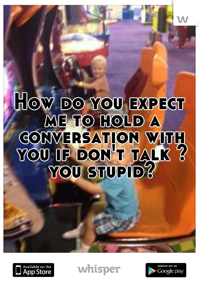 How do you expect me to hold a conversation with you if don't talk ? you stupid?