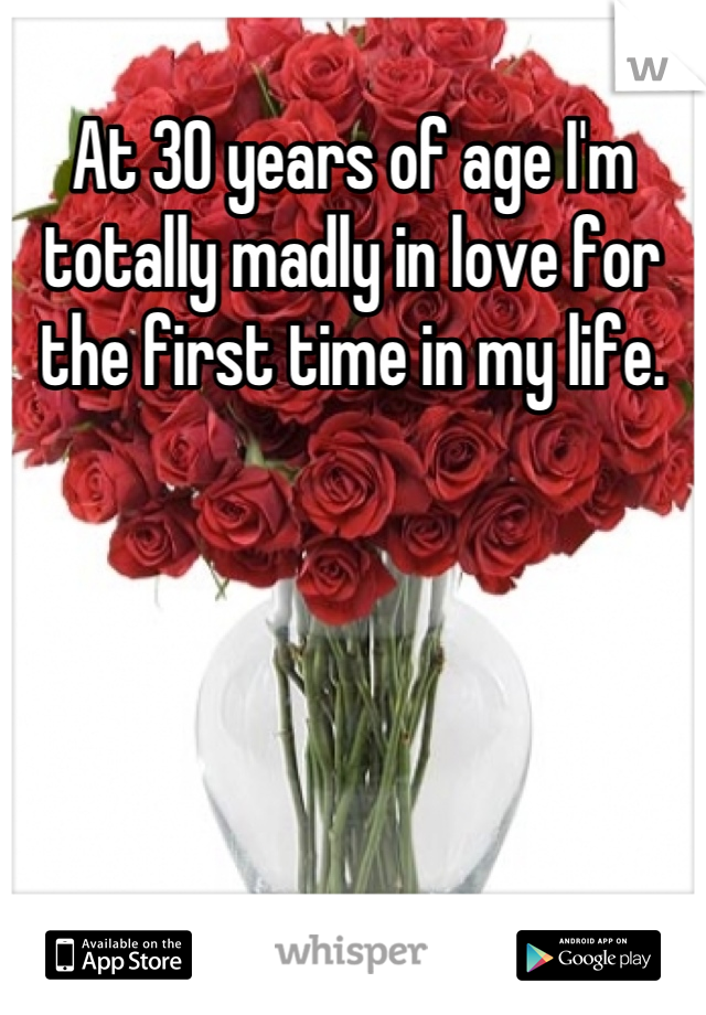 At 30 years of age I'm totally madly in love for the first time in my life.