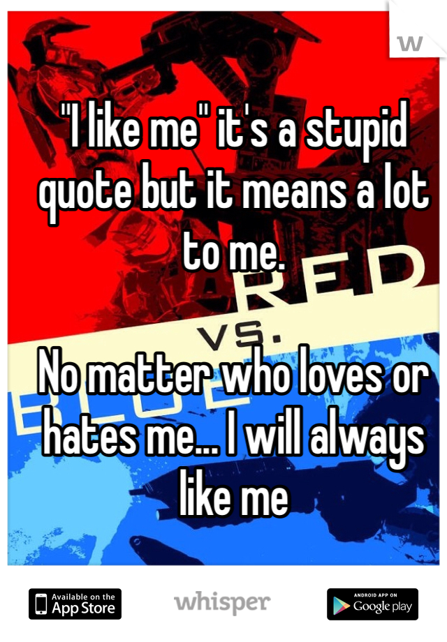 """""""I like me"""" it's a stupid quote but it means a lot to me.  No matter who loves or hates me... I will always like me"""