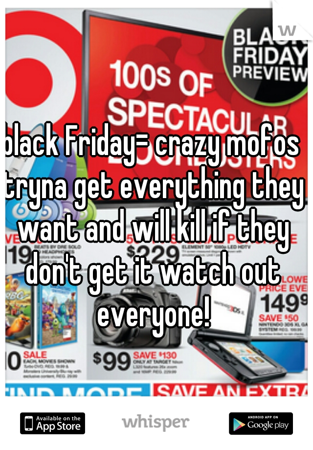 black Friday= crazy mofos tryna get everything they want and will kill if they don't get it watch out everyone!