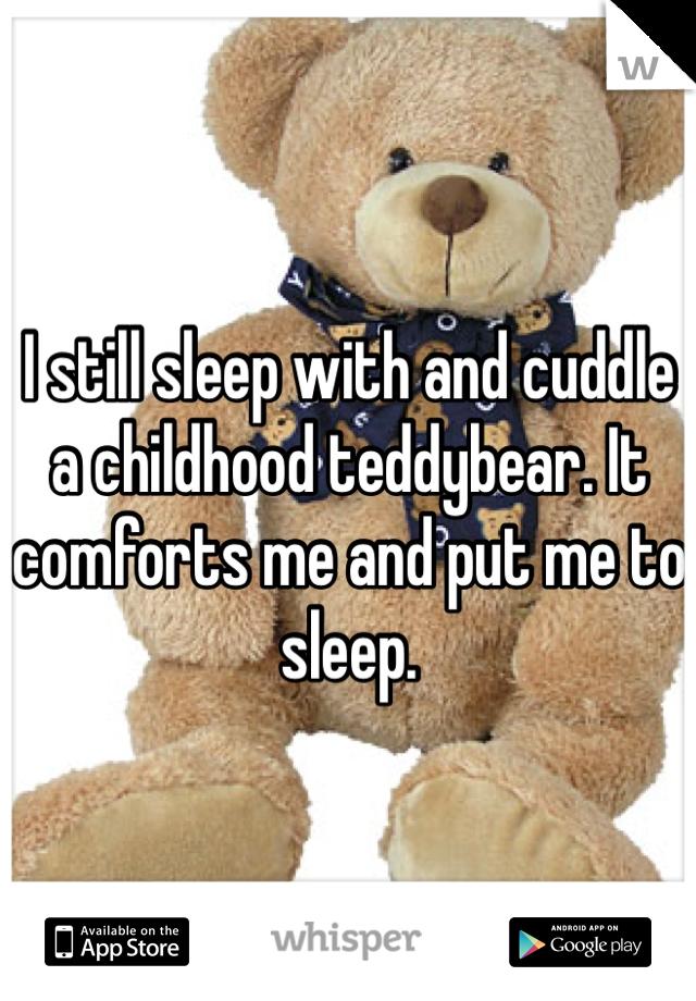 I still sleep with and cuddle a childhood teddybear. It comforts me and put me to sleep.