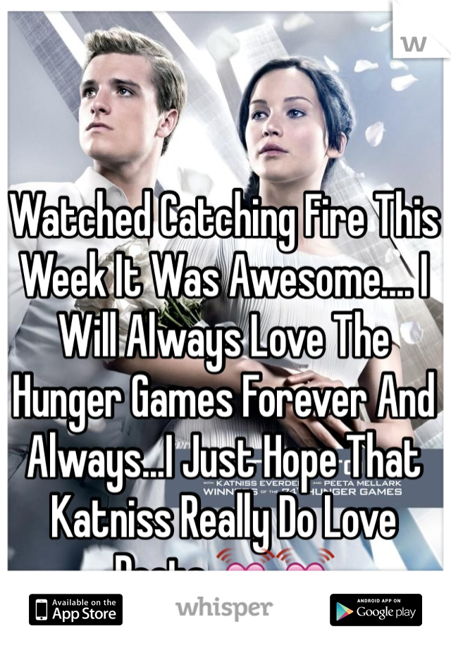 Watched Catching Fire This Week It Was Awesome.... I Will Always Love The Hunger Games Forever And Always...I Just Hope That Katniss Really Do Love Peeta 💓💓