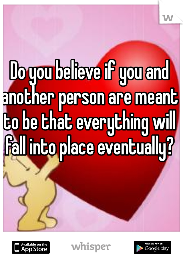 Do you believe if you and another person are meant to be that everything will fall into place eventually?