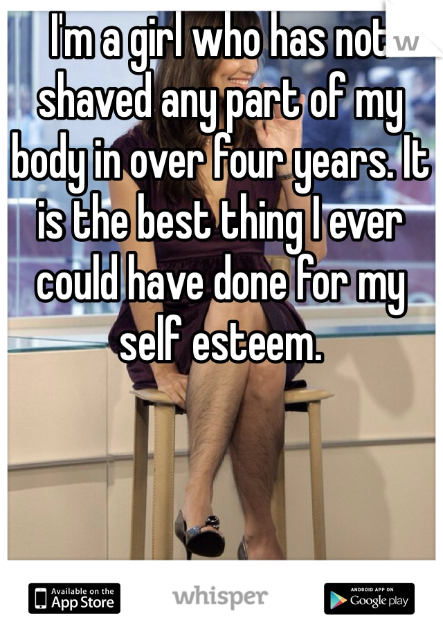 I'm a girl who has not shaved any part of my body in over four years. It is the best thing I ever could have done for my self esteem.
