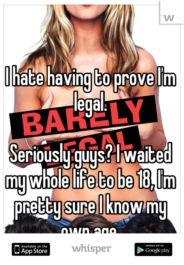 I hate having to prove I'm legal.  Seriously guys? I waited my whole life to be 18, I'm pretty sure I know my own age.