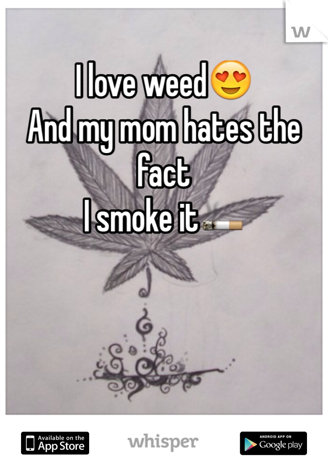 I love weed😍 And my mom hates the fact  I smoke it🚬