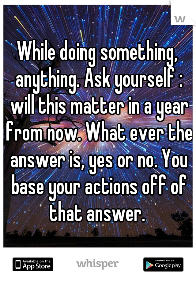 While doing something, anything. Ask yourself : will this matter in a year from now. What ever the answer is, yes or no. You base your actions off of that answer.