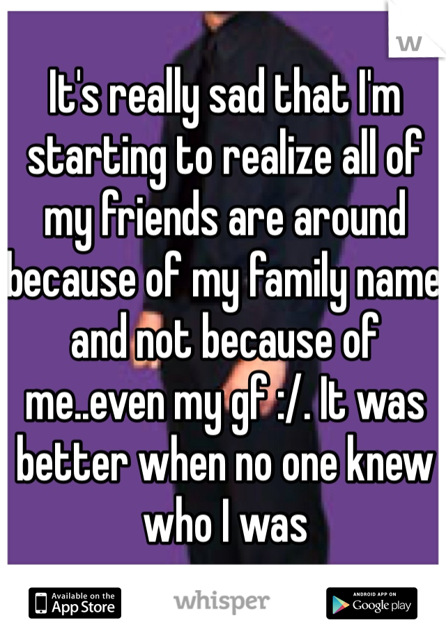 It's really sad that I'm starting to realize all of my friends are around because of my family name and not because of me..even my gf :/. It was better when no one knew who I was