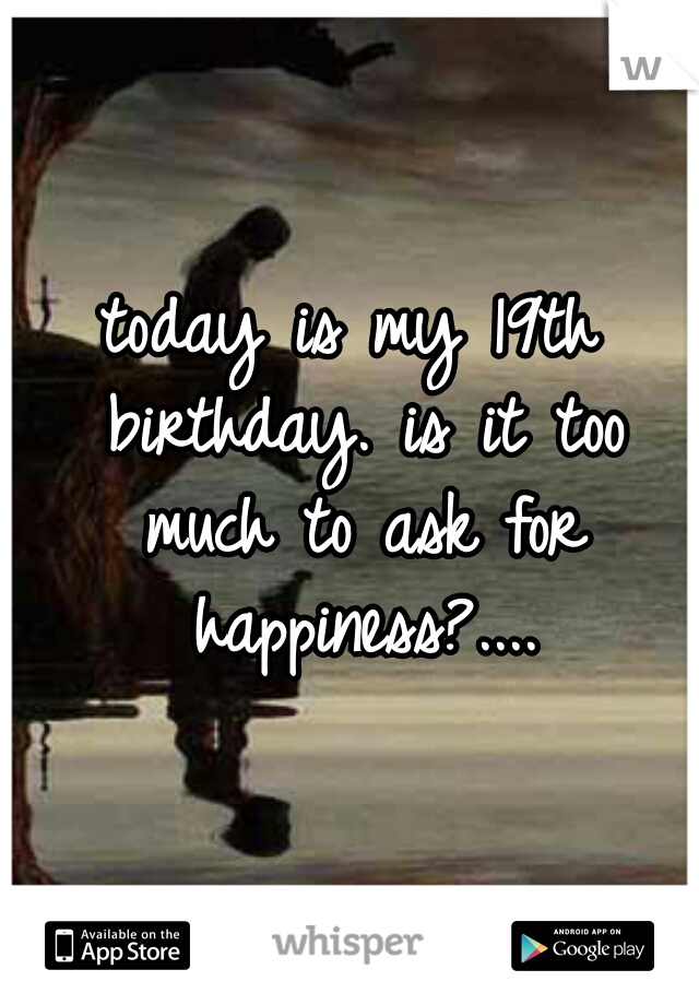 today is my 19th birthday. is it too much to ask for happiness?....