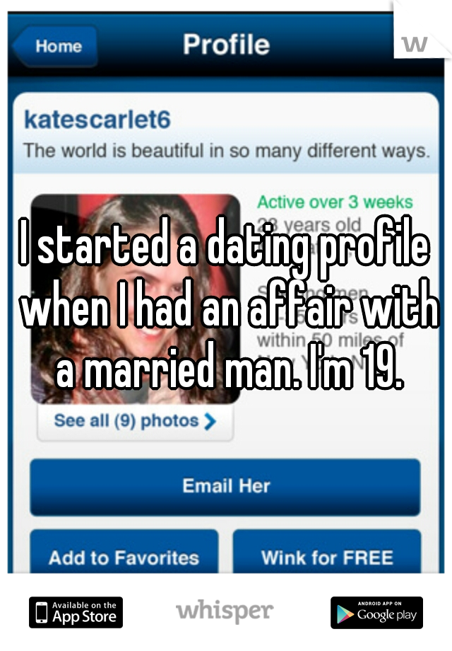 I started a dating profile when I had an affair with a married man. I'm 19.