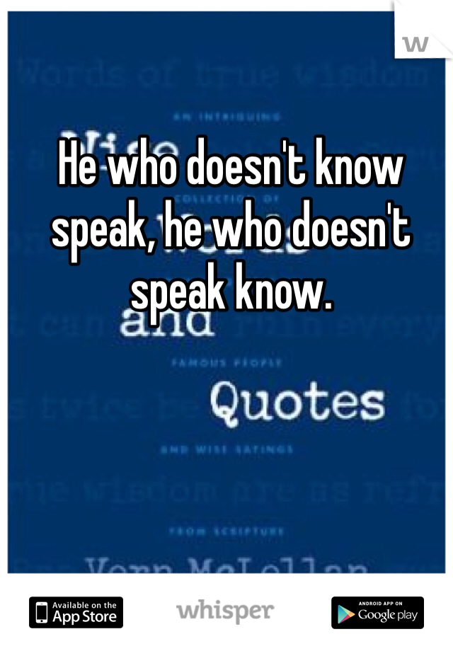 He who doesn't know speak, he who doesn't speak know.