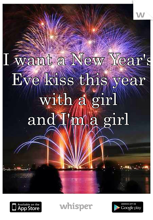 I want a New Year's Eve kiss this year with a girl  and I'm a girl