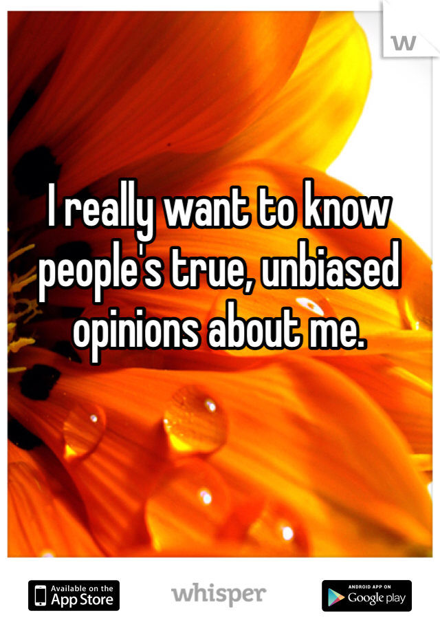 I really want to know people's true, unbiased opinions about me.