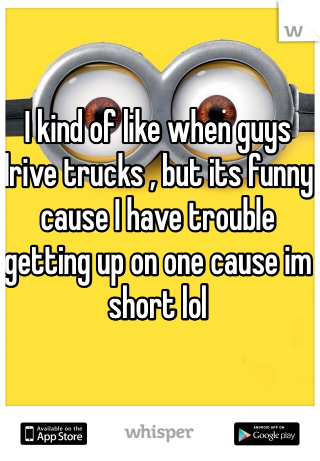 I kind of like when guys drive trucks , but its funny cause I have trouble getting up on one cause im short lol