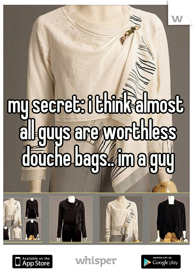 my secret: i think almost all guys are worthless douche bags.. im a guy