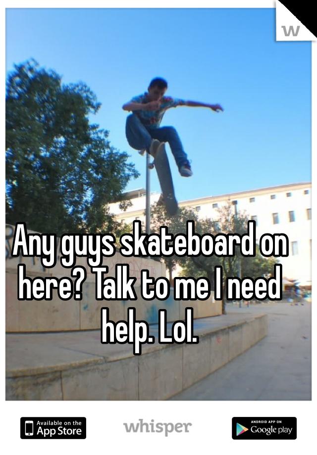 Any guys skateboard on here? Talk to me I need help. Lol.