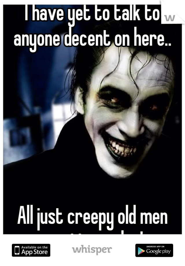 I have yet to talk to anyone decent on here..        All just creepy old men wanting nudes!