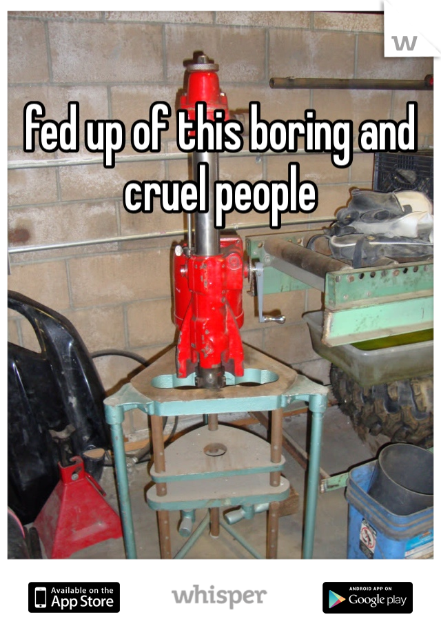 fed up of this boring and cruel people