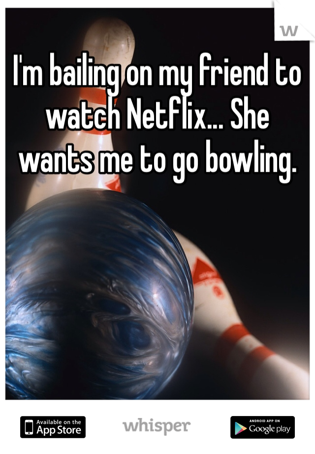 I'm bailing on my friend to watch Netflix... She wants me to go bowling.