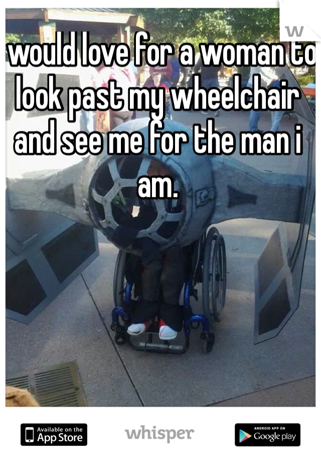 I would love for a woman to look past my wheelchair and see me for the man i am.