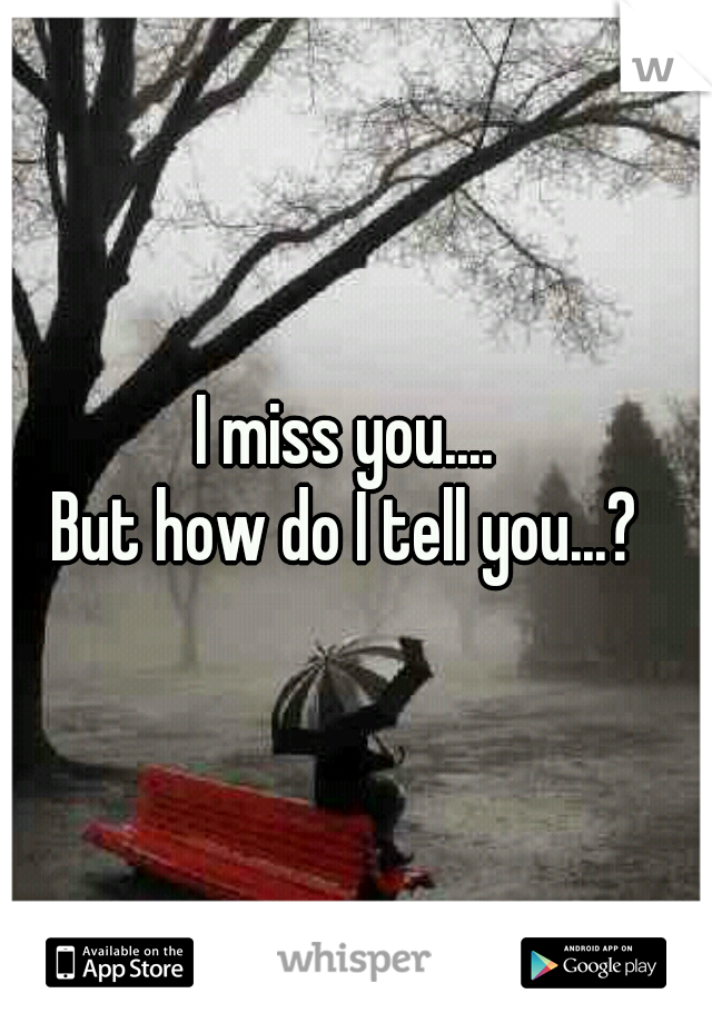 I miss you....  But how do I tell you...?