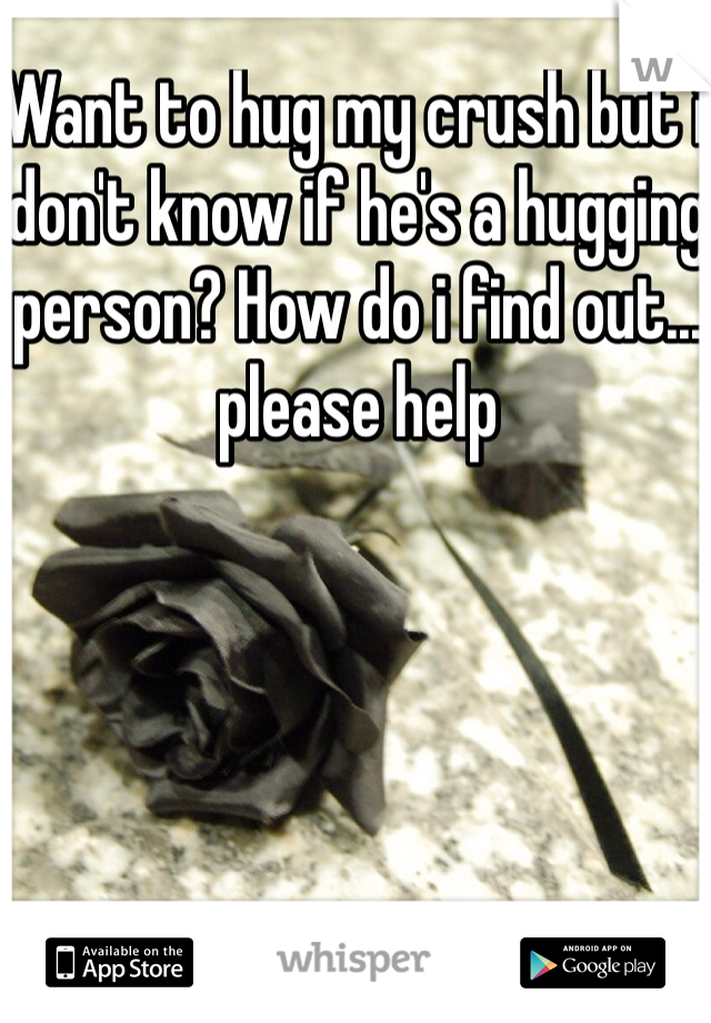 Want to hug my crush but i don't know if he's a hugging person? How do i find out... please help