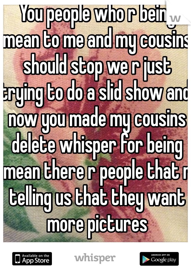 You people who r being mean to me and my cousins should stop we r just trying to do a slid show and now you made my cousins delete whisper for being mean there r people that r telling us that they want more pictures