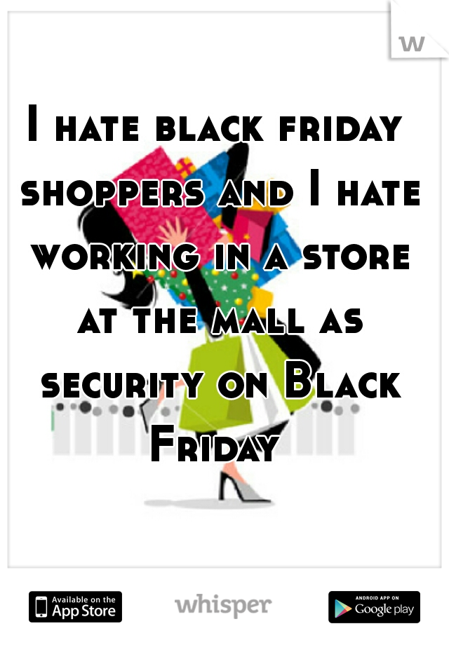 I hate black friday shoppers and I hate working in a store at the mall as security on Black Friday
