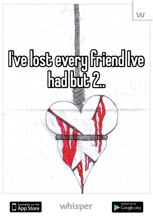 I've lost every friend Ive had but 2..