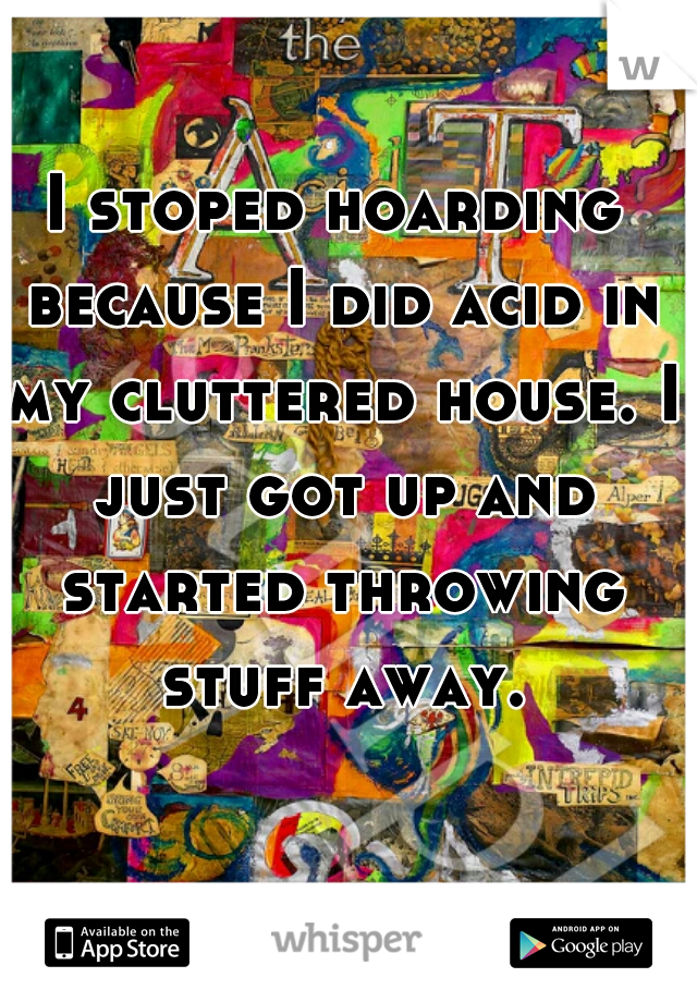 I stoped hoarding because I did acid in my cluttered house. I just got up and started throwing stuff away.
