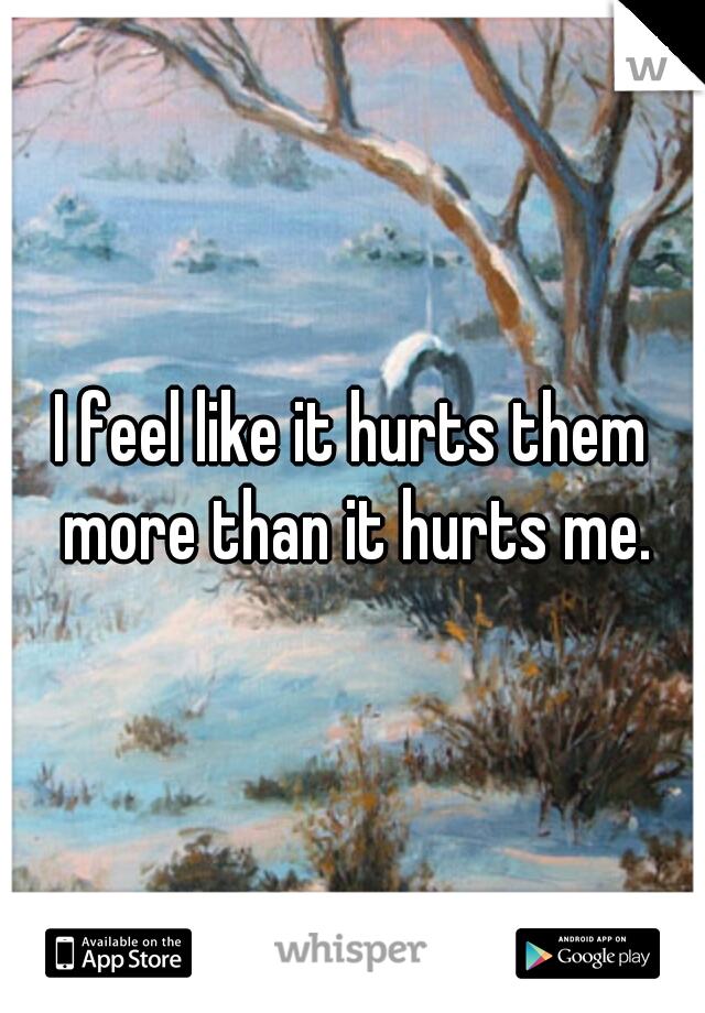 I feel like it hurts them more than it hurts me.
