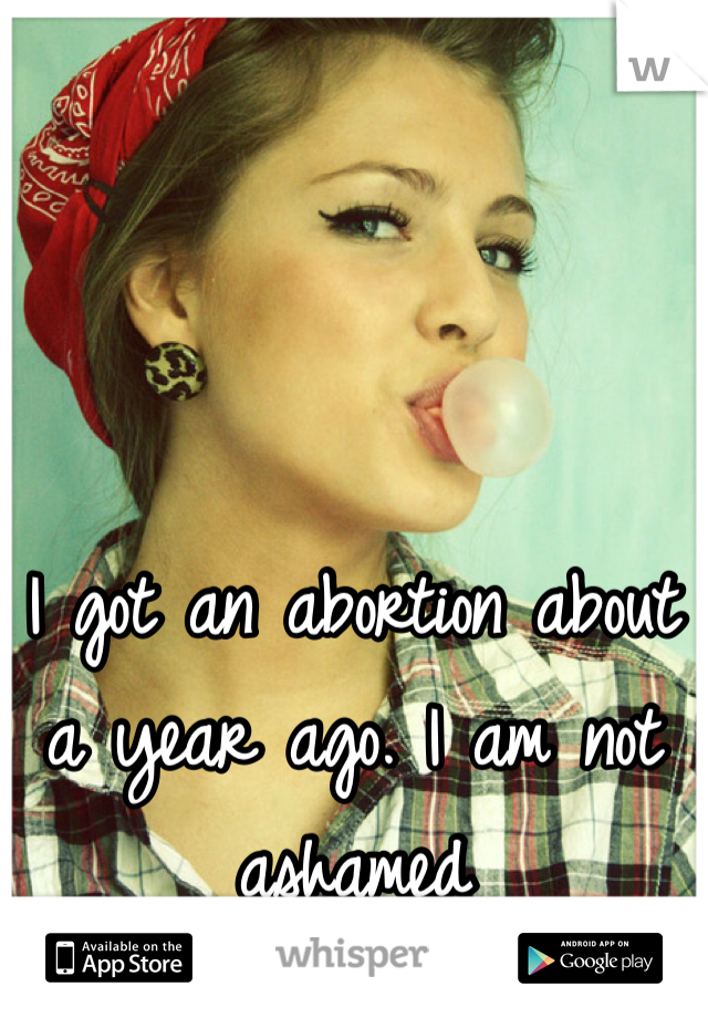 I got an abortion about a year ago. I am not ashamed