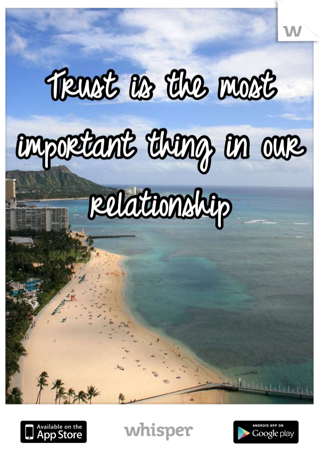 Trust is the most important thing in our relationship